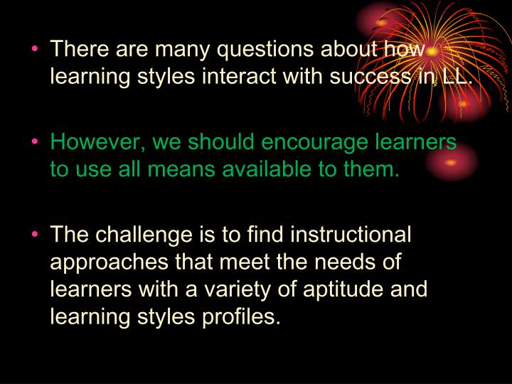 There are many questions about how learning styles interact with success in LL.