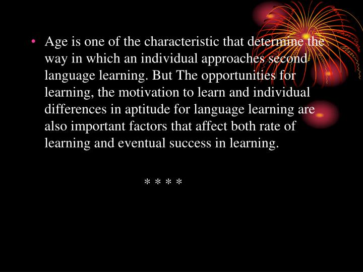 Age is one of the characteristic that determine the way in which an individual approaches second language learning. But