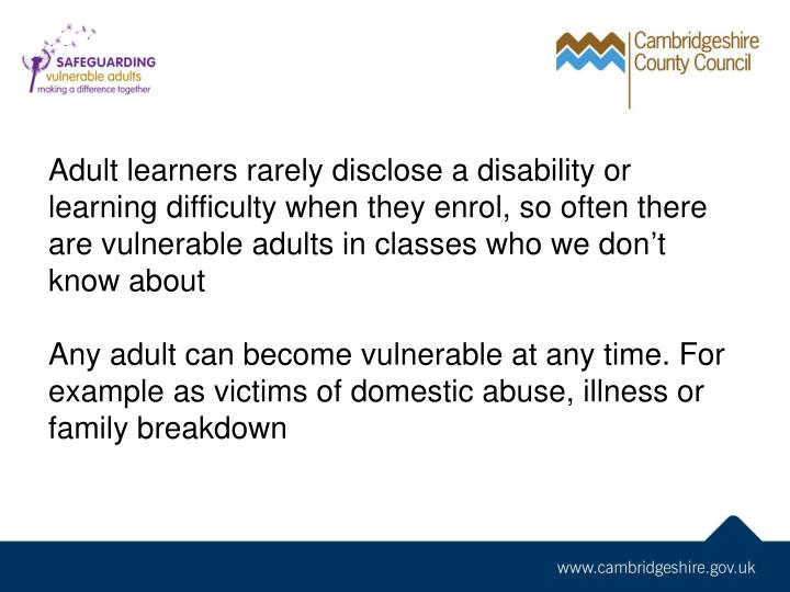 Adult learners rarely disclose a disability or learning difficulty when they enrol, so often there are vulnerable adults in classes who we don't know about