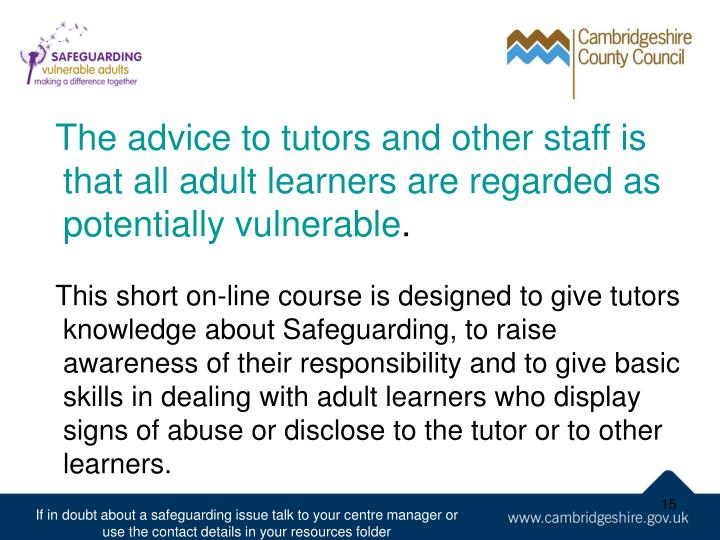 The advice to tutors and other staff is that all adult learners are regarded as potentially vulnerable