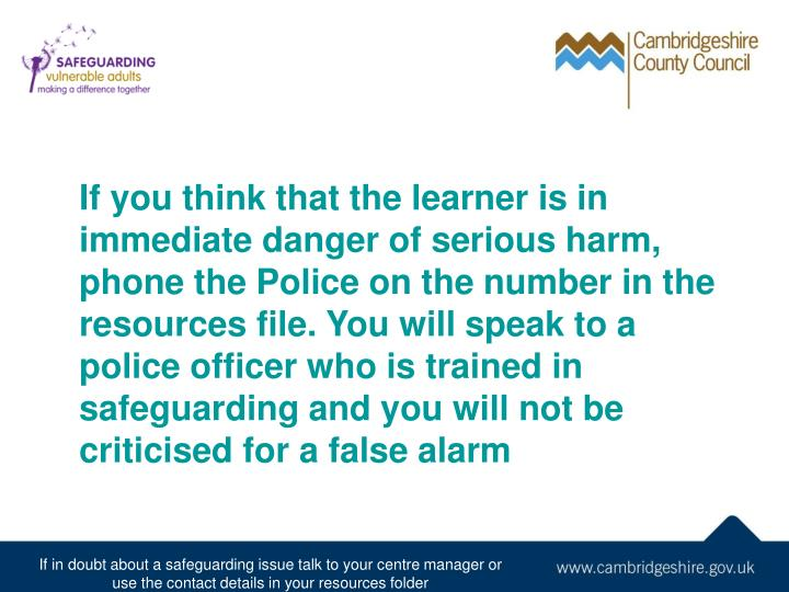 If you think that the learner is in immediate danger of serious harm, phone the Police on the number in the resources file. You will speak to a police officer who is trained in safeguarding and you will not be criticised for a false alarm