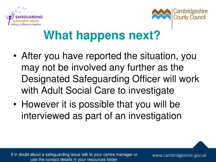 After you have reported the situation, you may not be involved any further as the Designated Safeguarding Officer will work with Adult Social Care to investigate