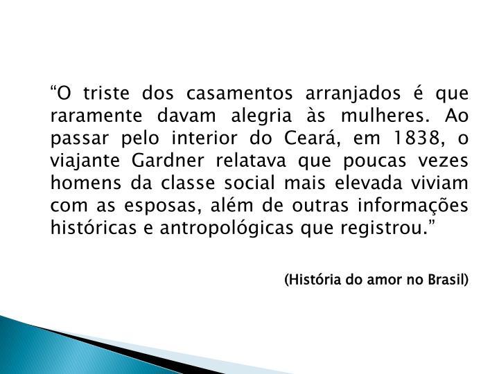 """""""O triste dos casamentos arranjados é que raramente davam alegria às mulheres. Ao passar pelo interior do Ceará, em 1838, o viajante Gardner relatava que poucas vezes homens da classe social mais elevada viviam com as esposas, além de outras informações históricas e antropológicas que registrou."""""""