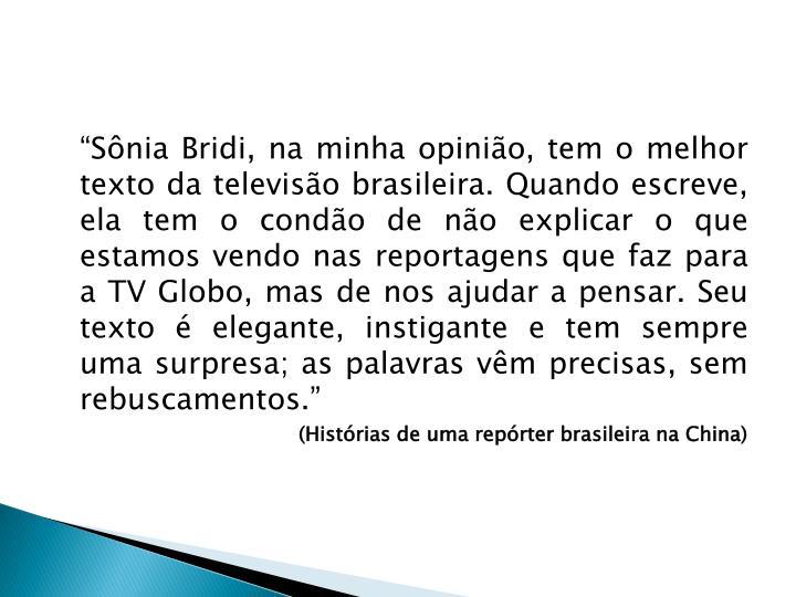 """""""Sônia Bridi, na minha opinião, tem o melhor texto da televisão brasileira. Quando escreve, ela tem o condão de não explicar o que estamos vendo nas reportagens que faz para a TV Globo, mas de nos ajudar a pensar. Seu texto é elegante, instigante e tem sempre uma surpresa; as palavras vêm precisas, sem rebuscamentos."""""""
