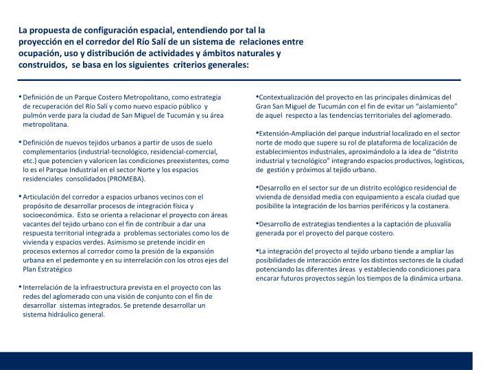 La propuesta de configuración espacial, entendiendo por tal la proyección en el corredor del Río Salí de un sistema de  relaciones entre ocupación, uso y distribución de actividades y ámbitos naturales y construidos,  se basa en los siguientes  criterios generales: