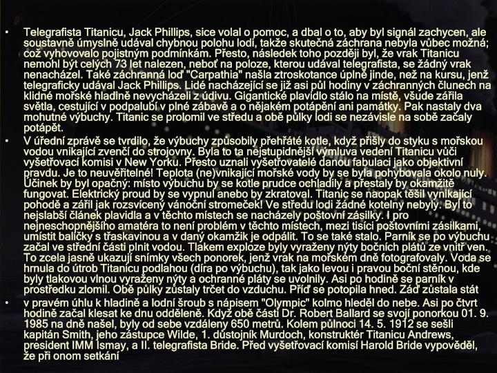 """Telegrafista Titanicu, Jack Phillips, sice volal o pomoc, a dbal o to, aby byl signál zachycen, ale soustavně úmyslně udával chybnou polohu lodi, takže skutečná záchrana nebyla vůbec možná; což vyhovovalo pojistným podmínkám. Přesto, následek toho později byl, že vrak Titanicu nemohl být celých 73 let nalezen, neboť na poloze, kterou udával telegrafista, se žádný vrak nenacházel. Také záchranná loď """"Carpathia"""" našla ztroskotance úplně jinde, než na kursu, jenž telegraficky udával Jack Phillips. Lidé nacházející se již asi půl hodiny v záchranných člunech na klidné mořské hladině nevycházeli z údivu. Gigantické plavidlo stálo na místě, všude zářila světla, cestující v podpalubí v plné zábavě a o nějakém potápění ani památky. Pak nastaly dva mohutné výbuchy. Titanic se prolomil ve středu a obě půlky lodi se nezávisle na sobě začaly potápět."""
