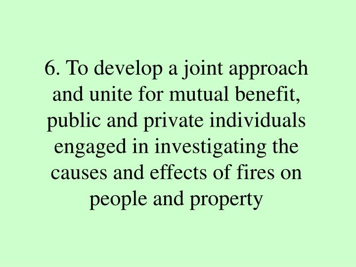 6. To develop a joint approach and unite for mutual benefit, public and private individuals engaged in investigating the causes and effects of fires on people and property