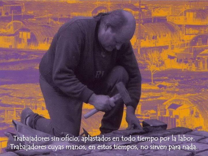 Trabajadores sin oficio, aplastados en todo tiempo por la labor.