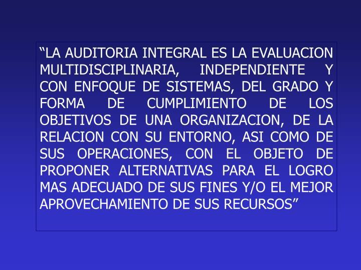 """""""LA AUDITORIA INTEGRAL ES LA EVALUACION MULTIDISCIPLINARIA, INDEPENDIENTE Y CON ENFOQUE DE SISTEMAS, DEL GRADO Y FORMA DE CUMPLIMIENTO DE LOS OBJETIVOS DE UNA ORGANIZACION, DE LA RELACION CON SU ENTORNO, ASI COMO DE SUS OPERACIONES, CON EL OBJETO DE PROPONER ALTERNATIVAS PARA EL LOGRO MAS ADECUADO DE SUS FINES Y/O EL MEJOR APROVECHAMIENTO DE SUS RECURSOS"""""""
