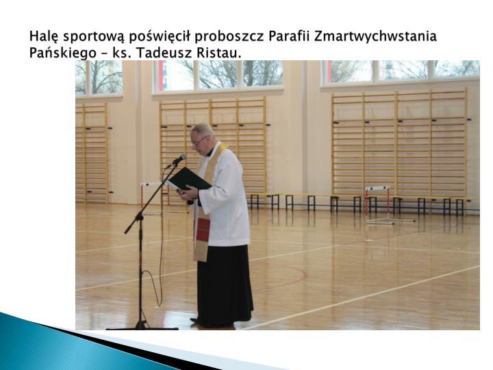 Halę sportową poświęcił proboszcz Parafii Zmartwychwstania Pańskiego – ks. Tadeusz