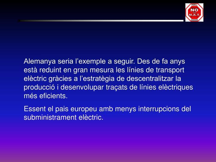 Alemanya seria l'exemple a seguir. Des de fa anys està reduint en gran mesura les línies de transport elèctric gràcies a l'estratègia de descentralitzar la producció i desenvolupar traçats de línies elèctriques més eficients.