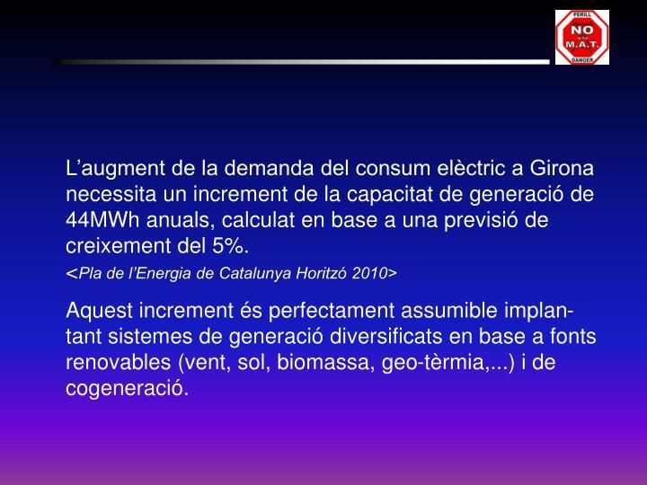 L'augment de la demanda del consum elèctric a Girona necessita un increment de la capacitat de generació de 44MWh anuals, calculat en base a una previsió de creixement del 5%.                                                         <