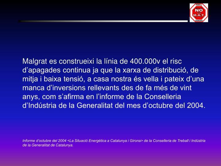 Malgrat es construeixi la línia de 400.000v el risc d'apagades continua ja que la xarxa de distribució, de mitja i baixa tensió, a casa nostra és vella i pateix d'una manca d'inversions rellevants des de fa més de vint anys, com s'afirma en l'informe de la Conselleria d'Indústria de la Generalitat del mes d'octubre del 2004.