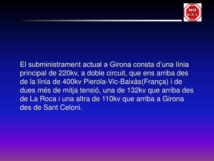 El subministrament actual a Girona consta d'una línia principal de 220kv, a doble circuit, que ens arriba des de la línia de 400kv Pierola-Vic-Baixàs(França) i de dues més de mitja tensió, una de 132kv que arriba des de La Roca i una altra de 110kv que arriba a Girona des de Sant Celoni.