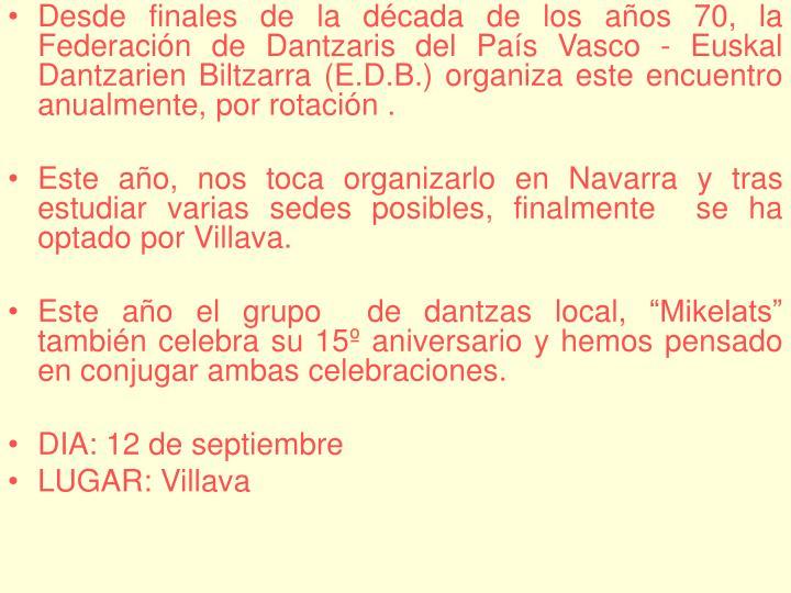Desde finales de la década de los años 70, la Federación de Dantzaris del País Vasco - Euskal Dantzarien Biltzarra (E.D.B.) organiza este encuentro anualmente, por rotación .