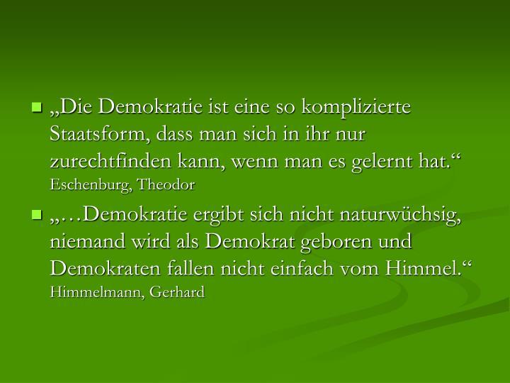 """""""Die Demokratie ist eine so komplizierte Staatsform, dass man sich in ihr nur zurechtfinden kann, wenn man es gelernt hat."""""""