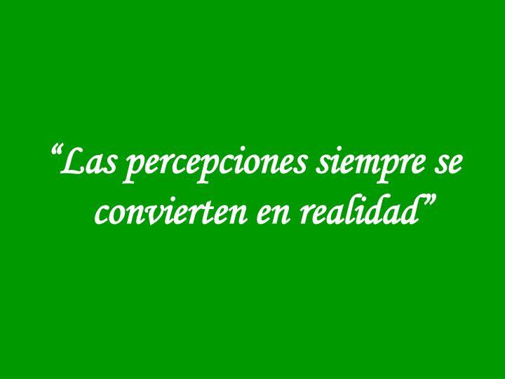 """""""Las percepciones siempre se convierten en realidad"""""""
