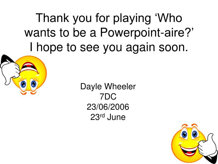 Thank you for playing 'Who wants to be a Powerpoint-aire?'