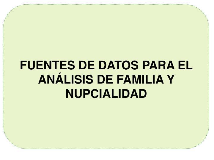 FUENTES DE DATOS PARA EL ANÁLISIS DE FAMILIA Y NUPCIALIDAD