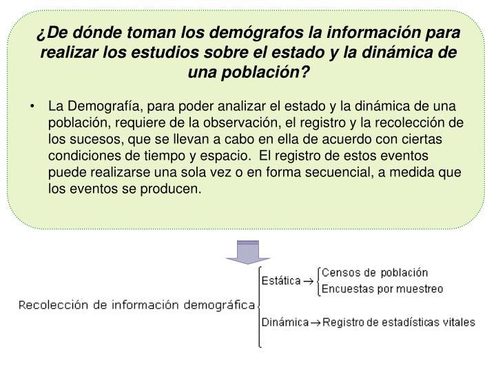¿De dónde toman los demógrafos la información para realizar los estudios sobre el estado y la dinámica de una población?
