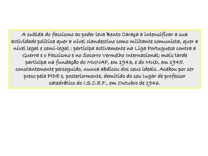 A subida do fascismo ao poder leva Bento Caraa a intensificar a sua actividade poltica quer a nvel clandestino como militante comunista, quer a nvel legal e semi-legal : participa activamente na Liga Portuguesa contra a Guerra e o Fascismo e no Socorro Vermelho Internacional; mais tarde participa na fundao do MUNAF, em 1943, e do MUD, em 1945.
