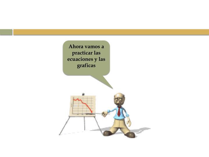 Ahora vamos a practicar las ecuaciones y las graficas