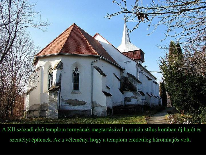 A XII századi első templom tornyának megtartásával a román stílus korában új hajót és szentélyt építenek. Az a vélemény, hogy a templom eredetileg háromhajós volt.