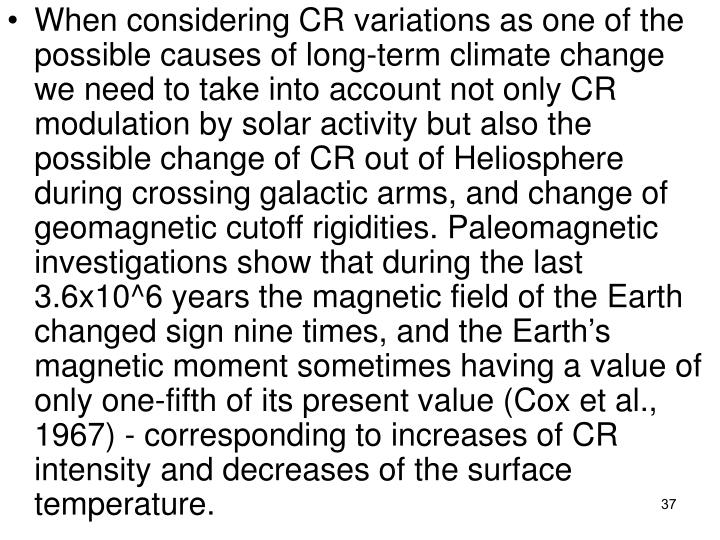 When considering CR variations as one of the possible causes of long-term climate change we need to take into account not only CR modulation by solar activity but also the possible change of CR out of Heliosphere during crossing galactic arms, and change of geomagnetic cutoff rigidities. Paleomagnetic investigations show that during the last 3.6x10^6 years the magnetic field of the Earth changed sign nine times, and the Earths magnetic moment sometimes having a value of only one-fifth of its present value (Cox