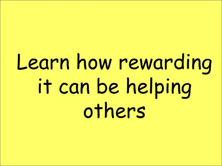 Learn how rewarding it can be helping others