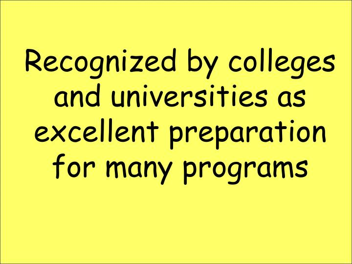 Recognized by colleges and universities as excellent preparation for many programs