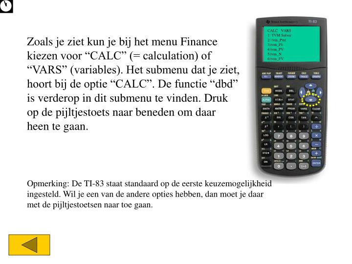"""Zoals je ziet kun je bij het menu Finance kiezen voor """"CALC"""" (= calculation) of """"VARS"""" (variables). Het submenu dat je ziet, hoort bij de optie """"CALC"""". De functie """"dbd"""" is verderop in dit submenu te vinden. Druk op de pijltjestoets naar beneden om daar heen te gaan."""