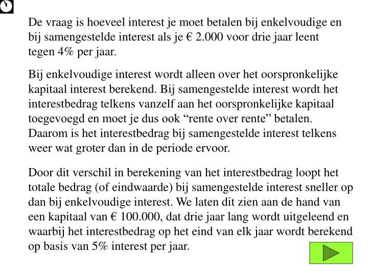 De vraag is hoeveel interest je moet betalen bij enkelvoudige en bij samengestelde interest als je