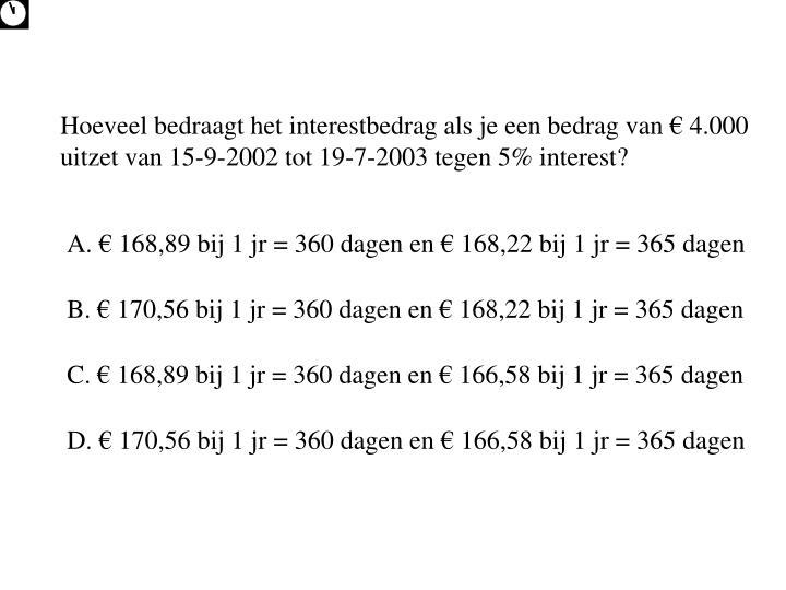 Hoeveel bedraagt het interestbedrag als je een bedrag van € 4.000 uitzet van 15-9-2002 tot 19-7-2003 tegen 5% interest?