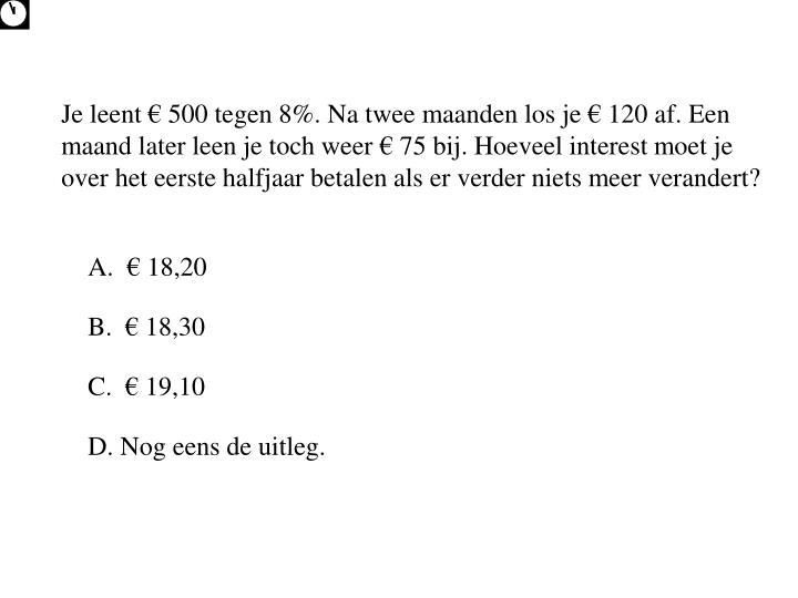 Je leent € 500 tegen 8%. Na twee maanden los je € 120 af. Een maand later leen je toch weer € 75 bij. Hoeveel interest moet je over het eerste halfjaar betalen als er verder niets meer verandert?