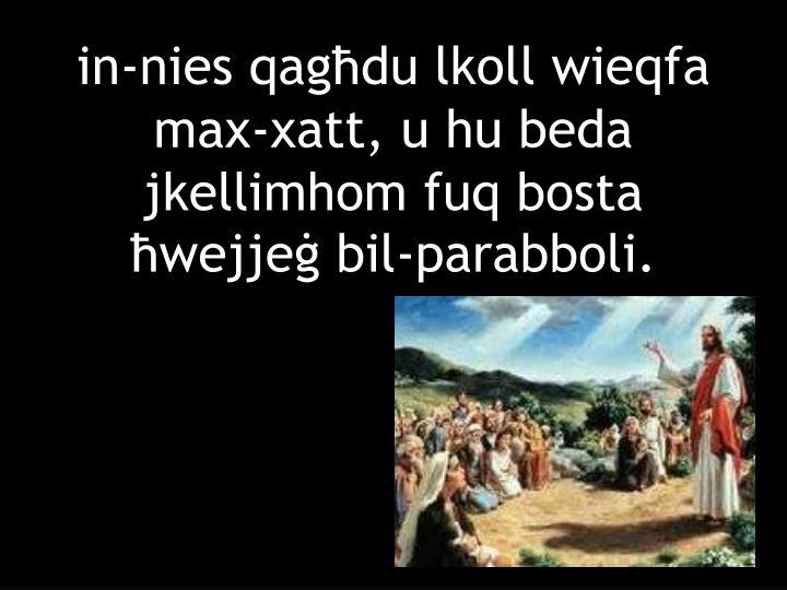 in-nies qagħdu lkoll wieqfa max-xatt, u hu beda jkellimhom fuq bosta ħwejjeġ bil-parabboli.