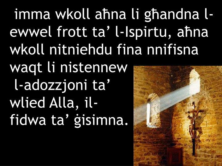 imma wkoll aħna li għandna l-ewwel frott ta' l-Ispirtu, aħna wkoll nitniehdu fina nnifisna waqt li nistennew