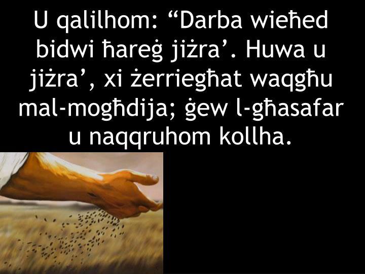 """U qalilhom: """"Darba wieħed bidwi ħareġ jiżra'. Huwa u jiżra', xi żerriegħat waqgħu mal-mogħdija; ġew l-għasafar u naqqruhom kollha."""