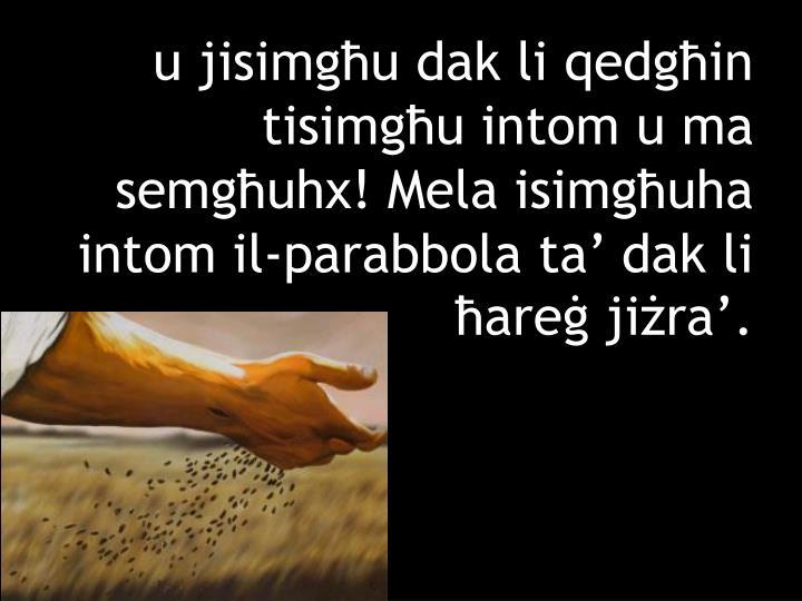 u jisimgħu dak li qedgħin tisimgħu intom u ma semgħuhx! Mela isimgħuha intom il-parabbola ta' dak li ħareġ jiżra'.