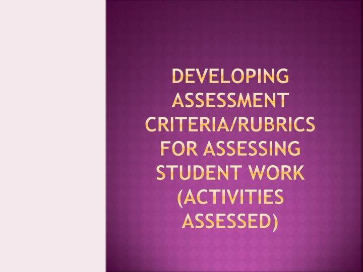 Developing Assessment Criteria/Rubrics For Assessing Student Work