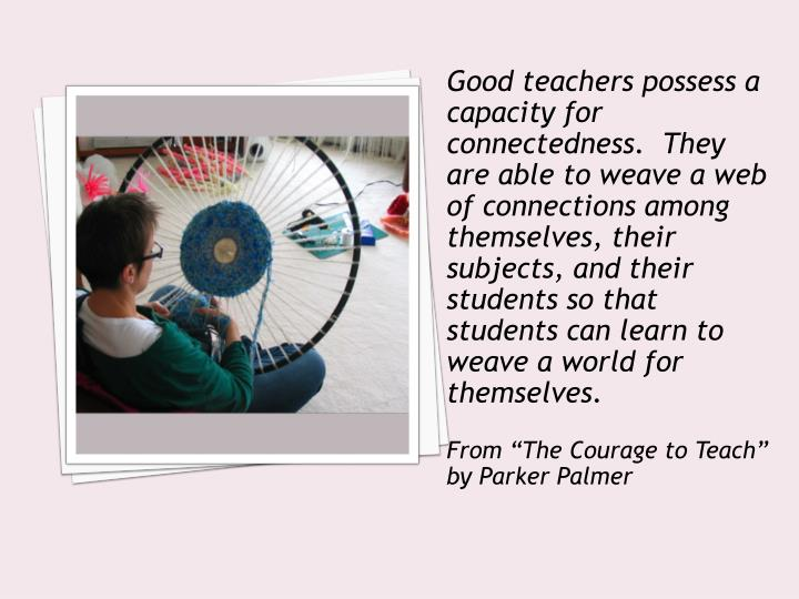 Good teachers possess a capacity for connectedness.  They are able to weave a web of connections among themselves, their subjects, and their students so that students can learn to weave a world for themselves.