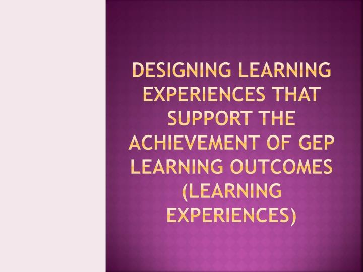 Designing Learning Experiences that support the achievement of GEP Learning Outcomes