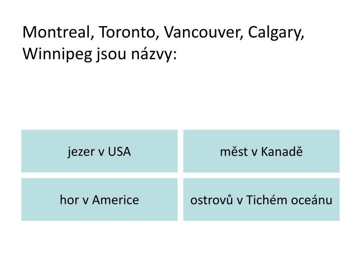 Montreal, Toronto, Vancouver, Calgary, Winnipeg jsou názvy: