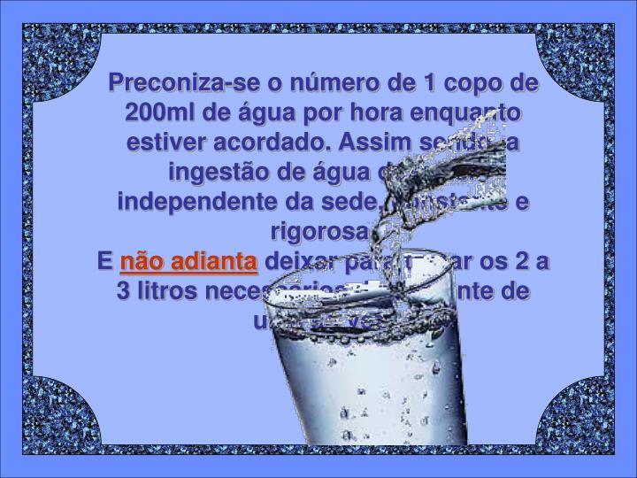 Preconiza-se o número de 1 copo de 200ml de água por hora enquanto estiver acordado. Assim sendo, a ingestão de água deve ser independente da sede, constante e rigorosa.
