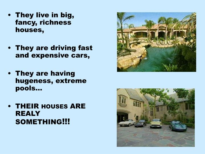 They live in big, fancy, richness houses,
