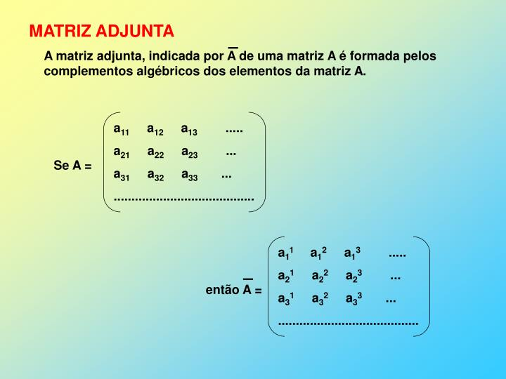 A matriz adjunta, indicada por A de uma matriz A é formada pelos