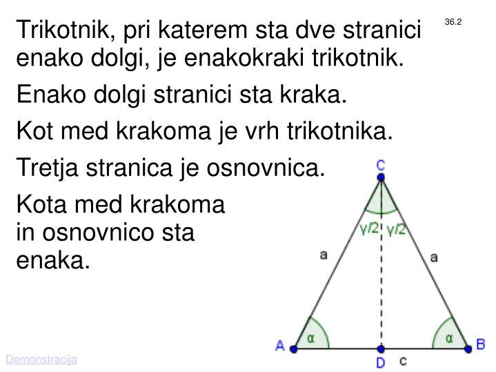 Trikotnik, pri katerem sta dve stranici enako dolgi, je enakokraki trikotnik.