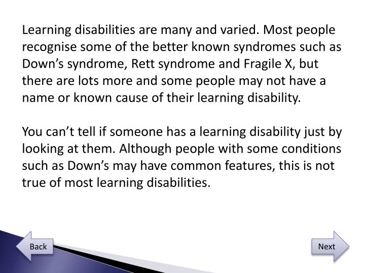 Learning disabilities are many and varied. Most people recognise some of the better known syndromes ...