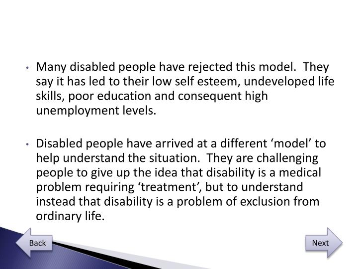 Many disabled people have rejected this model.  They say it has led to their low self esteem, undeveloped life skills, poor education and consequent high unemployment levels.