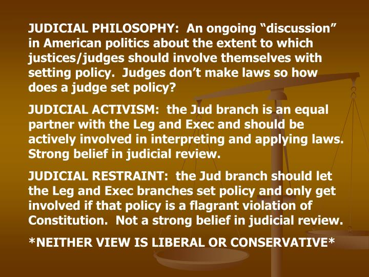 "JUDICIAL PHILOSOPHY:  An ongoing ""discussion"" in American politics about the extent to which justices/judges should involve themselves with setting policy.  Judges don't make laws so how does a judge set policy?"