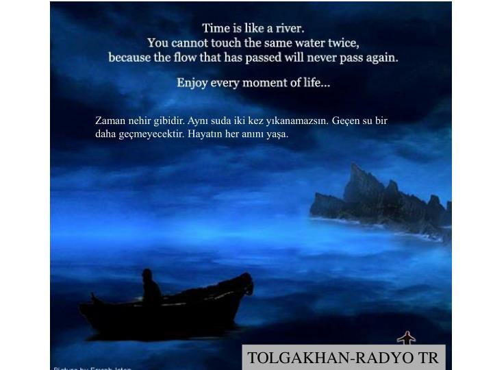 Zaman nehir gibidir. Ayn suda iki kez ykanamazsn. Geen su bir daha gemeyecektir. Hayatn her ann yaa.